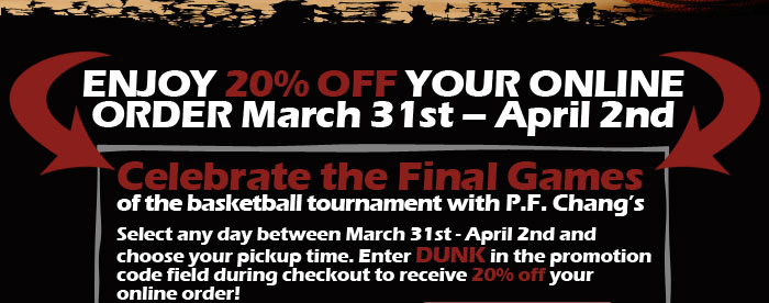 ENJOY 20% OFF YOUR ONLINE ORDER March 31st - April 2nd. Celebrate the Final Games of the basketball tournament with P.F. Chang's Select any day between March 31st - April 2nd and choose your pickup time. Enter DUNK in the promotion code field during checkout to receive 20% off your online order!