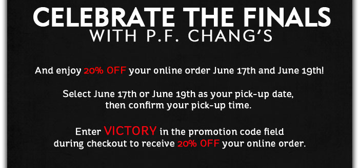 CELEBRATE THE FINALS WITH P.F. CHANG'S And enjoy 20% OFF your online order June 17th and June 19th! Select June 17th or June 19th as your pick-up date, then confirm your pick-up time. Enter VICTORY in the promotion code field during checkout to receive 20% OFF your online order.<br />
