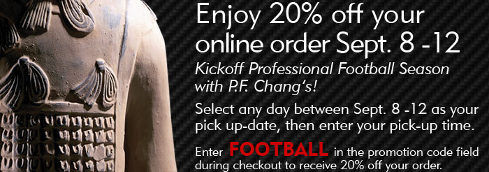 Enjoy 20% off your online order Sept. 8-12 Kickoff Professional Football season with P.F. Chang's. Select any day between Sept. 8-12 as your pick-up date, then enter your pick-up time. Enter FOOTBALL in the promotion code field during checkout to receive 20% off your online order.
