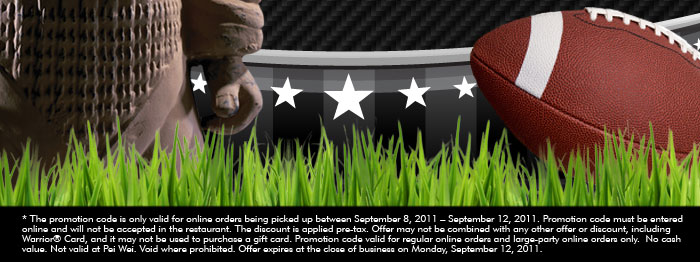 * The promotion code is only valid for online orders being picked up between September 8, 2011 - September 12, 2011. Promotion code must be entered online and will not be accepted in the restaurant. The discount is applied pre-tax. Offer may not be combined with any other offer or discount, including Warrior® Card, and it may not be used to purchase a gift card. Promotion code valid for regular online orders and large-party online orders only. No cash value. Not valid at Pei Wei. Void where prohibited. Offer expires at the close of business on Monday, September 12, 2011..