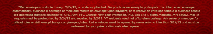 *Red envelopes available through 2/24/13, or they supplies last. No purchase necessary to participate. To obtain a red envelope automatically, purchase a beverage or meal and receive an envelope upon payment, or to receive an envelope without a purchase send a self-addressed stamped envelope to: CFS, Attn: PFC Chinese New Year Promotion, P.O. Box 8751, North Mankato, MN 56002. Mail-in requests must be postmarked by 2/24/13 and received by 3/2/13. VT residents need not affix return postage. Ask server or manager for official rules or visit  www.pfchangs.com/newyear/rules. Red envelopes must be opened by server only no later than 3/24/13 and must be redeemed for your prize or discounts when opened.