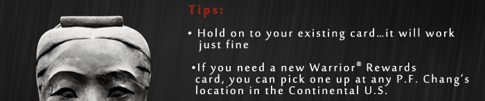 Tips:         • Hold on to your existing card...it will work             just fine          •If you need a new Warrior® Rewards           card, you can pick one up at any P.F. Chang's            location in the Continental U.S.