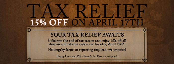 TAX RELIEF 15% OFF ON APRIL 17th Your Tax Relief Awaits Celebrate the end of tax season and enjoy 15% off all dine-in and takeout orders on Tuesday, April 17th*. No lengthy forms or reporting required, we promise! Happy Hour and P.F. Chang's for Two are excluded.