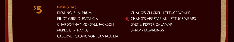 $5 Menu Glass (7 oz.) - Riesling, S.A. PRUM, Pinot Grigio, Estancia, Chardonnay, Kendall-Jackson, Merlot, 14 Hands, Cabernet Sauvignon, Santa Julia, Chang's Chicken Lettuce Wraps, Chang's Vegetarian Lettuce Wraps (V), Salt & Pepper Calamari, Shrimp Dumplings
