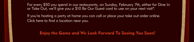 For every $50 you spend in our restaurants, on Sunday, February 7th, either for Dine In or Take Out, we'll give you a $10 Be Our Guest card to use on your next visit*. If you're hosting a party at home you can call or place your take out order at http://www.pfchangs.com/orderonline. Visit http://www.pfchangs.com to find a location near you.