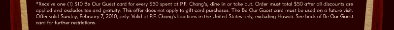 *Receive one (1) $10 Be Our Guest card for every $50 spent at P.F. Chang's, dine in or take out. Order must total $50 after all discounts are applied and excludes tax and gratuity. This offer does not apply to gift card purchases. The Be Our Guest card must be used on a future visit. Offer valid Sunday, February 7, 2010, only. Valid at P.F. Chang's locations in the United States only, excluding Hawaii. See back of Be Our Guest card for further restrictions.